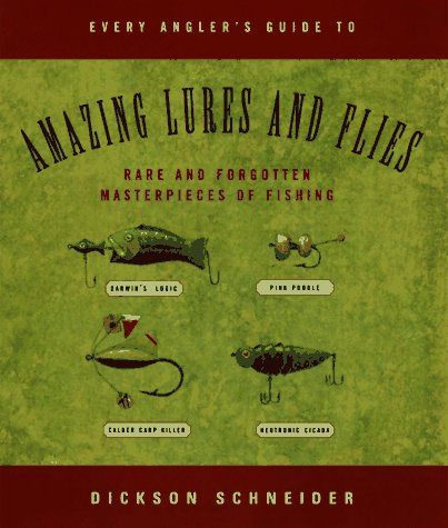 Every Angler's Guide to Amazing Lures and Flies: Rare and Forgotten Masterpieces of Fishing