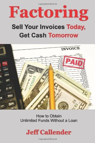 Factoring: Sell Your Invoices Today, Get Cash Tomorrow: How to Get Unlimited Funds without a Loan by Jeff Callender (27-Sep-2012) Paperback