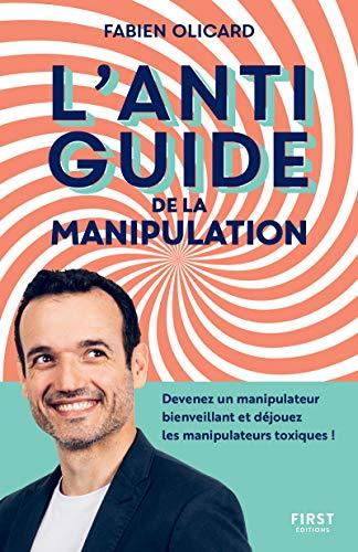 L'antiguide de la manipulation - Devenez un manipulateur bienveillant et déjouez les manipulateurs t
