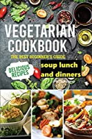 Vegetarian Cookbook: The best Beginner's guide delicious recipes soup lunch and dinners