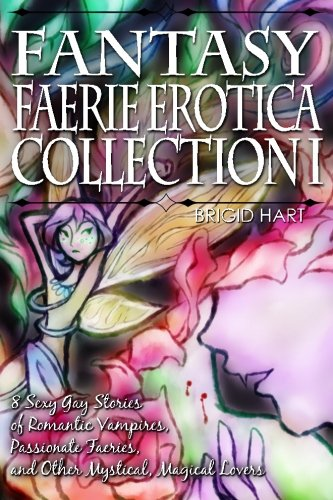 Fantasy Faerie Erotica Collection I: 8 Sexy Gay Stories of Romantic Vampires, Faeries, and Other Magical Lovers