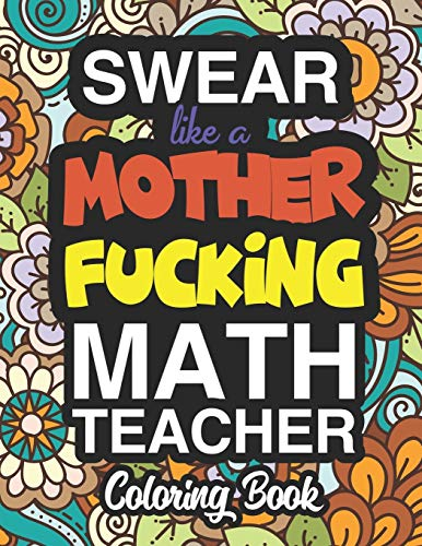 Swear Like A Mother Fucking Math Teacher: A Sweary Adult Coloring Book For Swearing Like A Math Teacher: Math Teacher Gifts | Presents For Math Teachers | Mathematics | Maths Teacher Gifts