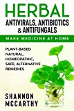 Herbal Antivirals, Antibiotics & Antifungals : Make Medicine at Home - Plant-Based Natural, Homeopathic, Safe, Alternative Remedies