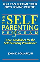 The Self Parenting Program: Core Guidelines for the Self-Parenting Practitioner (You Can Become Your Own Loving Parent)