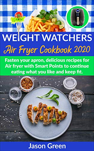 Weight Watchers Air Fryer Cookbook 2020: Fasten Your Apron, Delicious Recipes for Air Fryer with Smart Points, to Continue Eating what You Like and Keep Fit