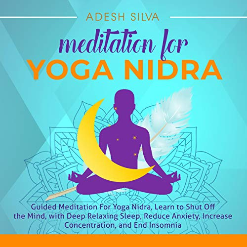 Amazon Com Meditation For Yoga Nidra Guided Meditation For Yoga Nidra Learn To Shut Off The Mind With Deep Relaxing Sleep Reduce Anxiety Increase Concentration And End Insomnia Audible Audio Edition Adesh Silva
