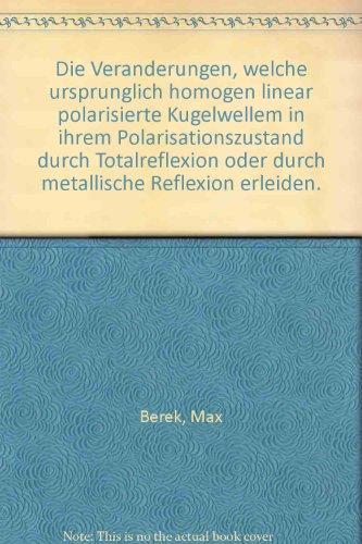 Die Veranderungen, welche ursprunglich homogen linear polarisierte Kugelwellem in ihrem Polarisationszustand durch Totalreflexion oder durch metallische Reflexion erleiden.