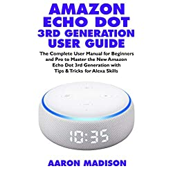 AMAZON ECHO DOT 3RD GENERATION USER GUIDE: The Complete User Manual for Beginners and Pro to Master the New Amazon Echo Dot (3rd Generation) with Clock ... Skills (Echo Device & Alexa Setup Book 1)