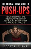The Ultimate Home Guide To Push-Ups: How Doing Push-Ups & Bodyweight Can Help You Build A Bigger...