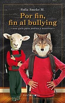 Por fin, fin al bullying: Una guía para padres y maestros (Spanish Edition) by [Sofía Smeke M.]
