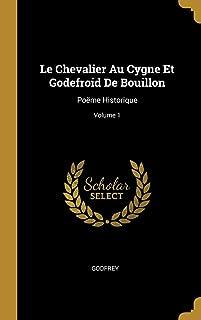 Le Chevalier Au Cygne Et Godefroid De Bouillon: Poëme Historique; Volume 1 (French Edition)
