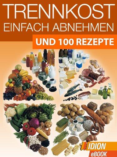 Trennkost - Einfach Abnehmen - Und 100 Rezepte