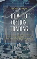 How to Option Trading: All Strategies For Selling Covered Calls, How To Determine When To Buy Calls And Puts. Step-By-Step Guideline You Need To Start To Build Your Passive Income.