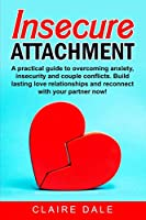 Insecure Attachment: A powerful method to dominate your emotions, overcome anxiety and couple conflicts in a relationship through a correct communication. Build lasting relationships and reconnect with your partner.