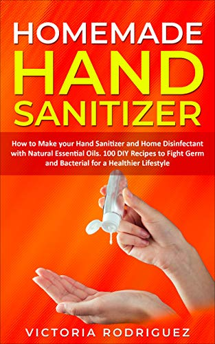 Homemade Hand Sanitizer: How to Make your Hand Sanitizer and Home Disinfectant with Natural Essential Oils. 100 Recipes DIY to Fight Germ and Bacterial for a Healthier Lifestyle (English Edition)