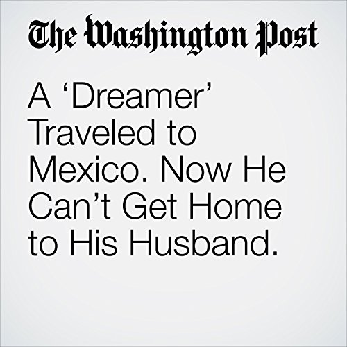 A 'Dreamer' Traveled to Mexico. Now He Can't Get Home to His Husband. copertina