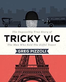 Tricky Vic: The Impossibly True Story of the Man Who Sold the Eiffel Tower by [Greg Pizzoli]