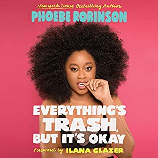Everything's Trash, but It's Okay                   Written by:                                                                                                                                 Phoebe Robinson,                                                                                        Ilana Glazer - foreword                               Narrated by:                                                                                                                                 Phoebe Robinson                      Length: 8 hrs and 55 mins     15 ratings     Overall 4.9