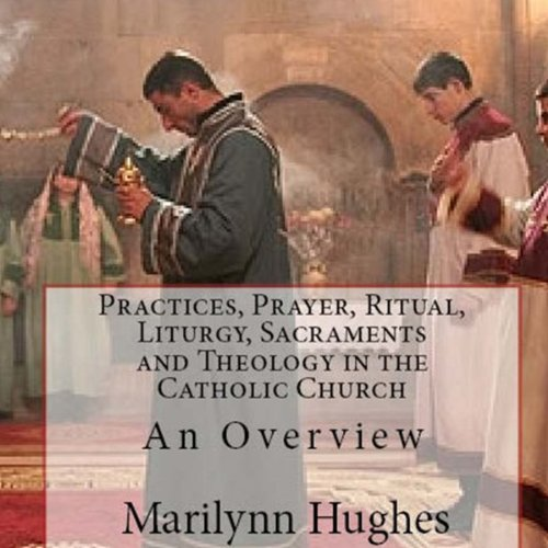 Practices, Prayer, Ritual, Liturgy, Sacraments and Theology in the Catholic Church cover art