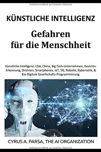 KÜNSTLICHE INTELLIGENZ Gefahren für die Menschheit: KI, USA, China, Big Tech-Unternehmen, Gesichtserkennung, Drohnen, Smartphones-IoT-5G, Roboter, Kybernetik, Bio-Digitale Gesellschafts-Programmierung