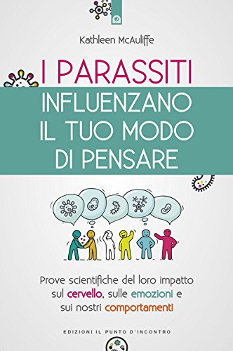 I parassiti influenzano il tuo modo di pensare. Prove scientifiche del loro impatto sul cervello, sulle emozioni e sui nostri comportamenti. Nuova ediz.