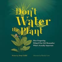 Don't Water the Plant: How Forgetting Helped One Girl Remember What's Actually Important