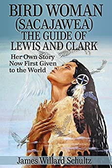 Bird Woman (Sacajawea) the Guide of Lewis and Clark: Her Own Story Now First Given to the World by [James Willard Schultz]