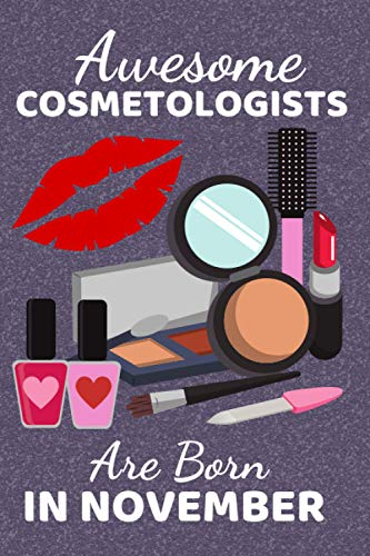 Awesome Cosmetologists Are Born In November: Cosmetologist Gifts. This Notebook / Journal / Notepad is 6x9in + 110+ lined ruled pages fun for ... Therapists Make Up Artists & Beauticians