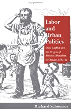 Labor and Urban Politics: Class Conflict and the Origins of Modern Liberalism in Chicago, 1864-97