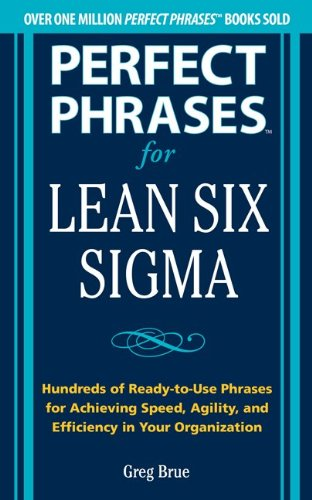 Perfect Phrases for Lean Six Sigma: Hundreds of Ready-to-use Phrases for Achieving Speed, Agility, and Efficiency in Your Organization