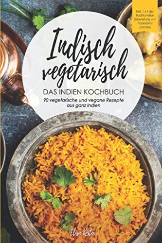 Indisch vegetarisch - DAS Indien Kochbuch 90 vegetarische und vegane Rezepte aus ganz Indien: DAS authentische Indien Kochbuch! Inkl 1x1 der traditionellen Zubereitung von Fladenbrot und Reis