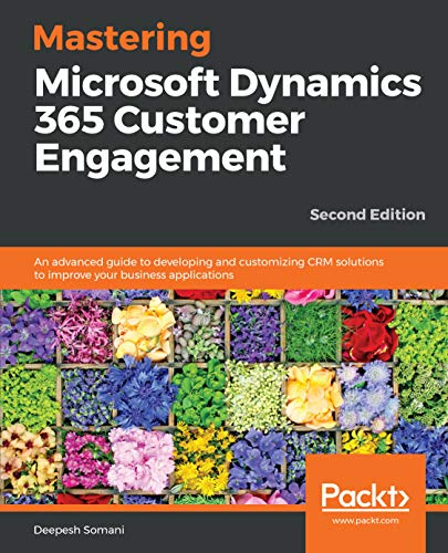 Mastering Microsoft Dynamics 365 Customer Engagement: An advanced guide to developing and customizing CRM solutions to improve your business applications, 2nd Edition (English Edition)