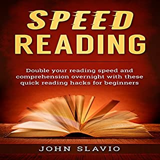 Speed Reading     Double Your Reading Speed and Comprehension Overnight with These Quick Reading Hacks for Beginners              By:                                                                                                                                 John Slavio                               Narrated by:                                                                                                                                 Justin Roberts                      Length: 1 hr     7 ratings     Overall 4.7