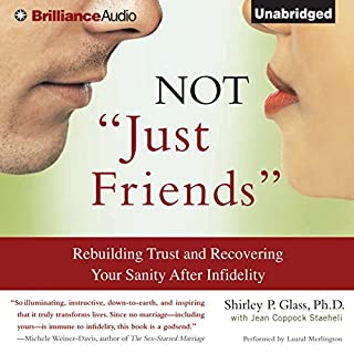 Not 'Just Friends'     Rebuilding Trust and Recovering Your Sanity After Infidelity              Written by:                                                                                                                                 Shirley P. Glass Ph.D.,                                                                                        Jean Coppock Staeheli                               Narrated by:                                                                                                                                 Laural Merlington                      Length: 15 hrs and 10 mins     6 ratings     Overall 4.3