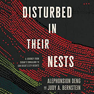 Disturbed in Their Nests     A Journey from Sudan's Dinkaland to San Diego's City Heights              By:                                                                                                                                 Alephonsion Deng,                                                                                        Judy A. Bernstein                               Narrated by:                                                                                                                                 Dion Graham,                                                                                        Suzie Althens                      Length: 11 hrs and 22 mins     1 rating     Overall 5.0