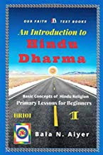 An Introduction to Hindu Dharma: An Absolute Beginner's Guide on Hindu Religion or Hinduism (Basic Concepts of Hindu Religion)