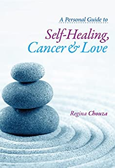 A Personal Guide to Self-Healing, Cancer and Love by [Regina Chouza]