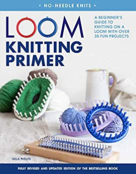Loom Knitting Primer  Second Edition   A Beginner s Guide to Knitting on a Loom with Over 35 Fun Projects  No-Needle Knits