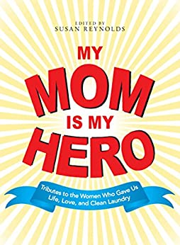 My Mom Is My Hero: Tributes to the Women Who Gave Us Life, Love, and Clean Laundry by [Susan Reynolds]