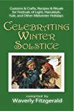 Celebrating Winter Solstice: Customs and Crafts, Recipes and Rituals for Festivals of Light, Hanukkah, Yule, and Other Midwinter Holidays (Celebrating the Seasonal Holidays Book 4)