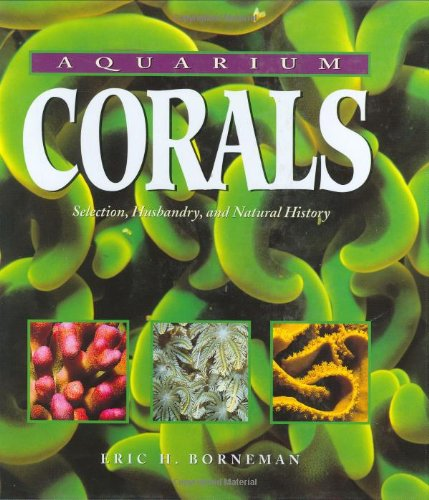 Aquarium Corals : Selection, Husbandry, and Natural History