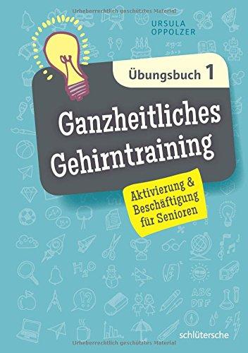 Ganzheitliches Gehirntraining Übungsbuch 1: Aktivierung & Beschäftigung für Senioren