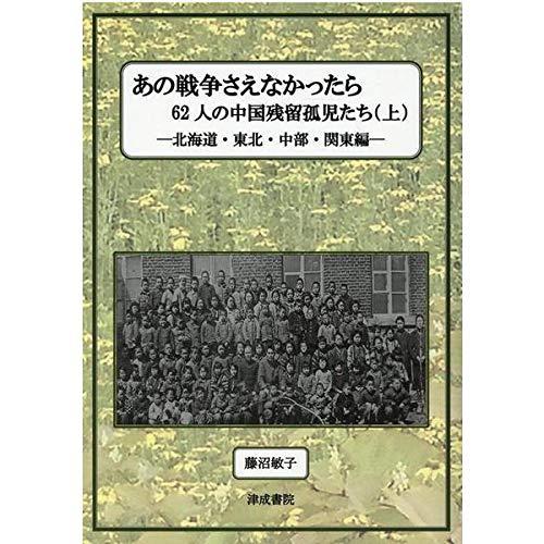 あの戦争さえなかったら 上―62人の中国残留孤児たち 北海道・東北・中部・関東編の詳細を見る