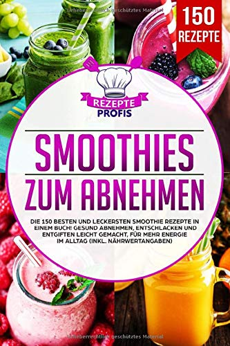 Smoothies zum Abnehmen: Die 150 besten und leckersten Smoothie Rezepte in einem Buch! Gesund Abnehmen, Entschlacken und Entgiften leicht gemacht, für mehr Energie im Alltag (inkl. Nährwertangaben)