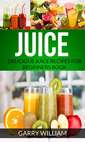 Juice: Delicious Juice Recipes For Beginners Book by [Garry William]