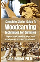 Complete Starter Guide To Woodcarving Techniques For Dummies: Expert Stickmaking Tips, and Ready-to-Carve For Beginners