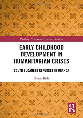 Early Childhood Development in Humanitarian Crises: South Sudanese Refugees in Uganda (Routledge Research on African Education)