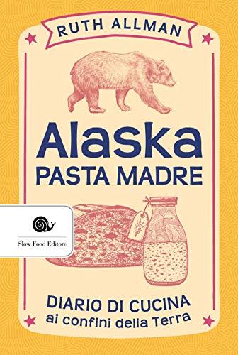 Alaska. Pasta madre. Diario di cucina ai confini della terra
