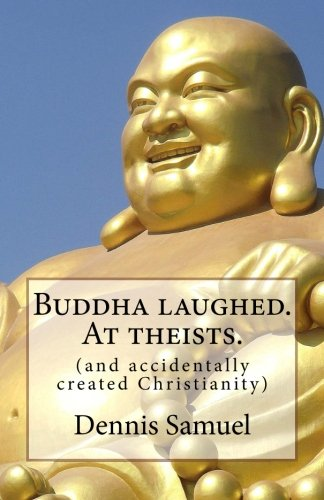 Buddha laughed. At theists.: (and accidentally created Christianity)