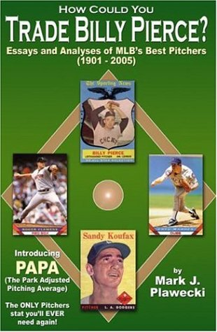 How Could You Trade Billy Pierce?: Essays and Analyses of MLB's Best Pitchers, 1901-2005